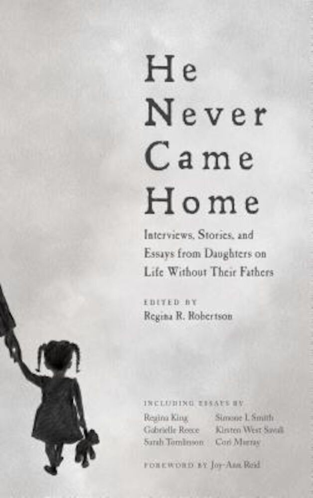 He Never Came Home: Interviews, Stories, and Essays from Daughters on Life Without Their Fathers, Paperback