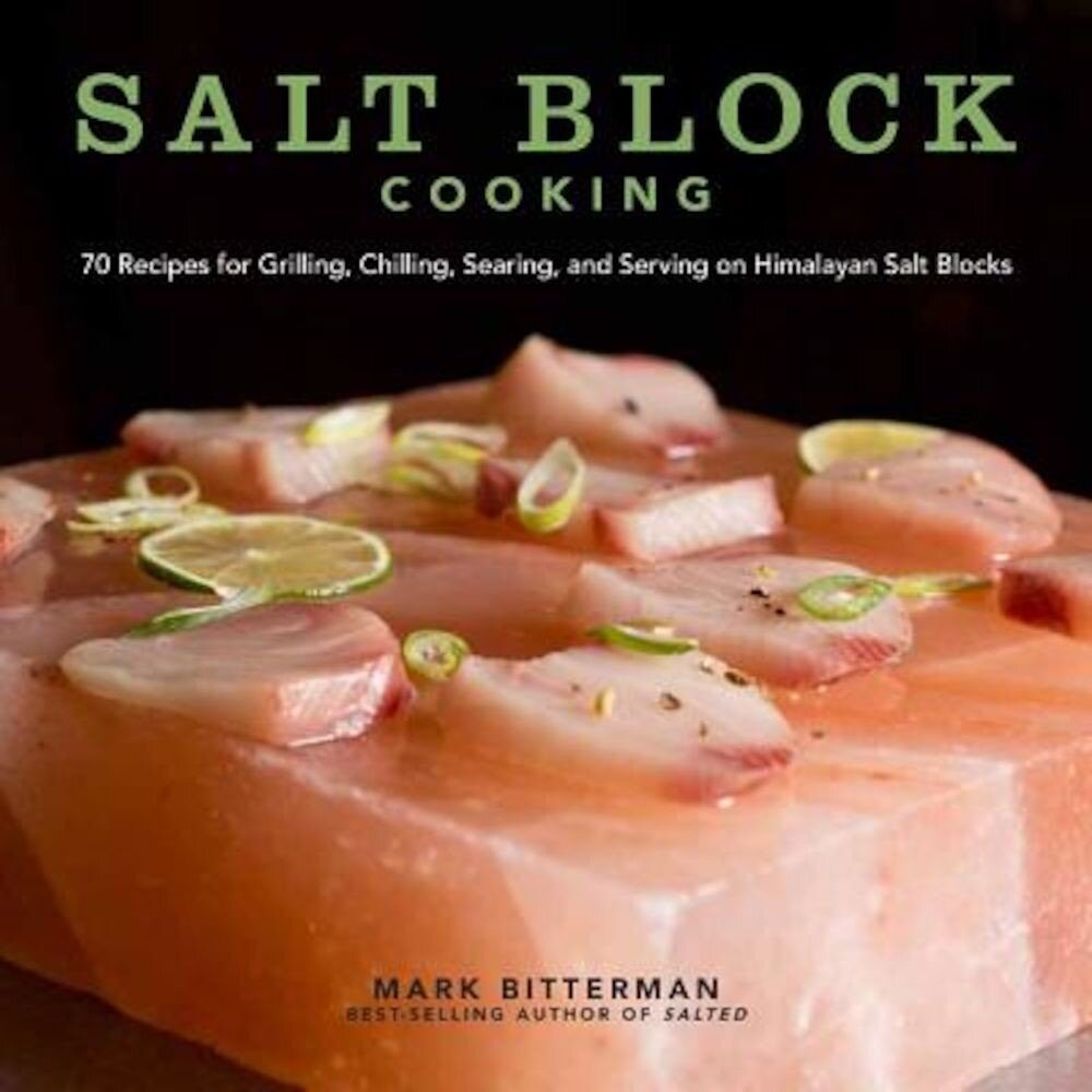 Salt Block Cooking: 70 Recipes for Grilling, Chilling, Searing, and Serving on Himalayan Salt Blocks, Hardcover