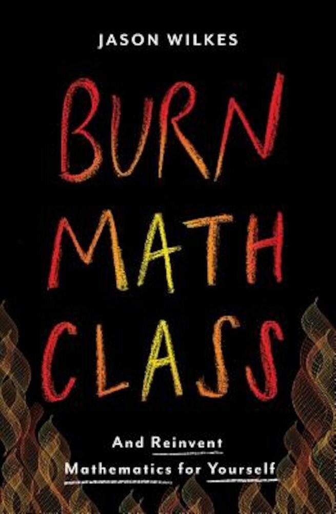 Burn Math Class: And Reinvent Mathematics for Yourself, Hardcover