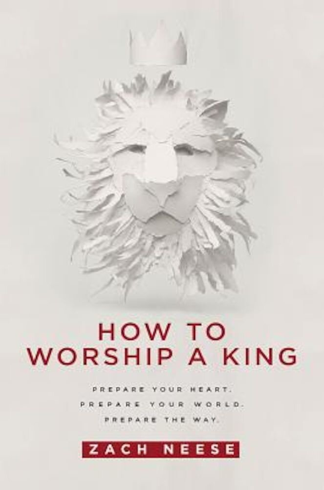 How to Worship a King: Prepare Your Heart. Prepare Your World. Prepare the Way., Paperback