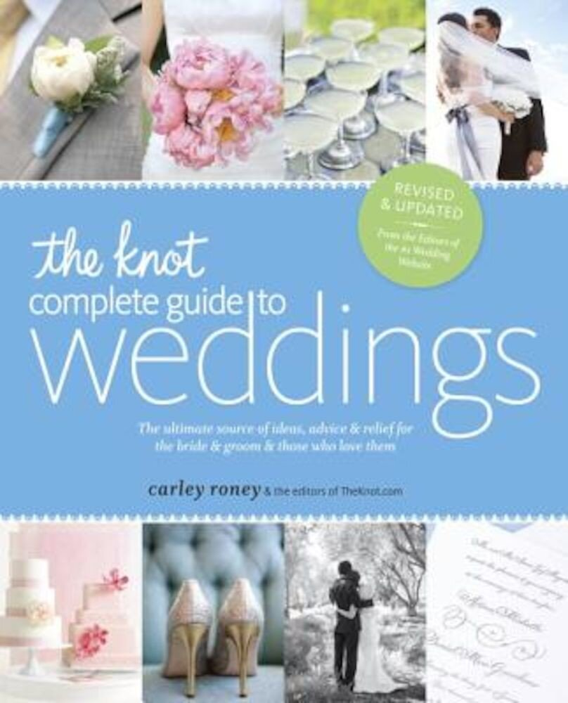 The Knot Complete Guide to Weddings: The Ultimate Source of Ideas, Advice & Relief for the Bride & Groom & Those Who Love Them, Paperback