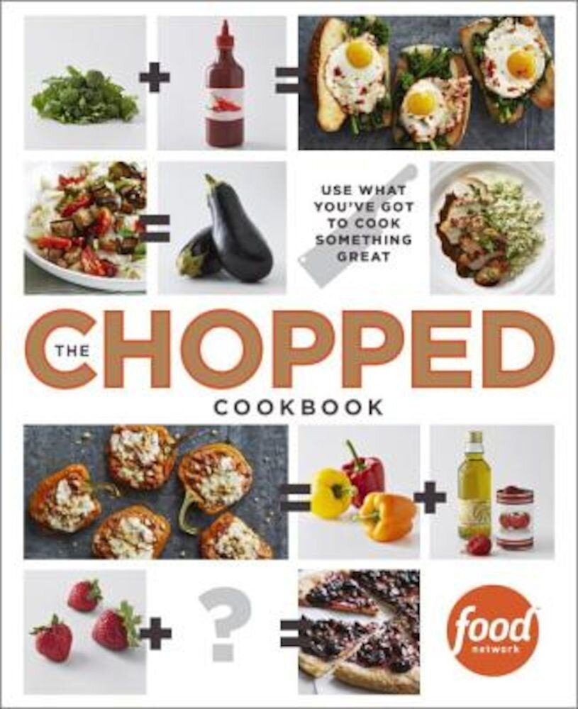 The Chopped Cookbook: Use What You've Got to Cook Something Great, Hardcover