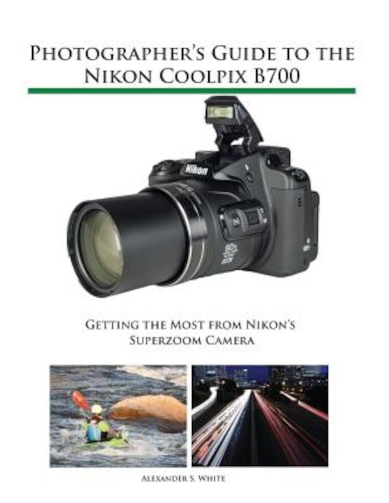 Photographer's Guide to the Nikon Coolpix B700: Getting the Most from Nikon's Superzoom Camera, Paperback
