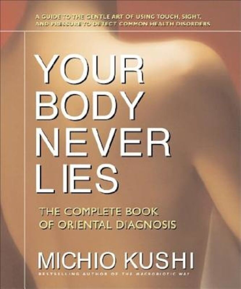 Your Body Never Lies: The Complete Book of Oriental Diagnosis, Paperback