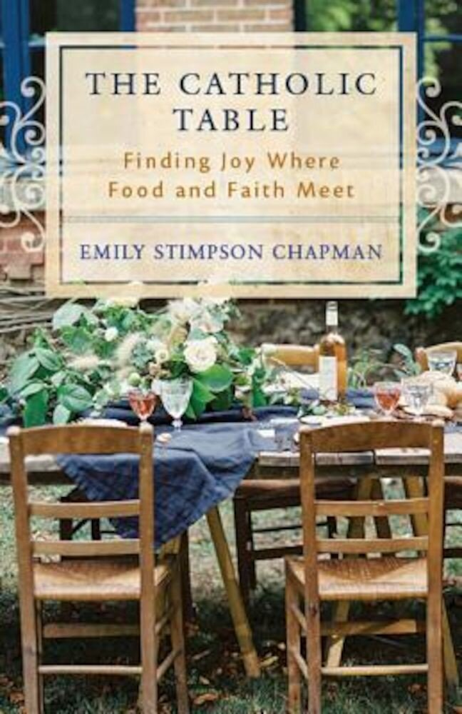 The Catholic Table: Finding Joy Where Food and Faith Meet, Paperback