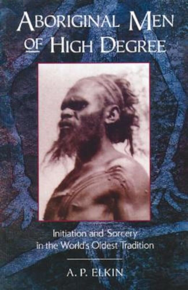 Aboriginal Men of High Degree: Initiation and Sorcery in the World's Oldest Tradition, Paperback