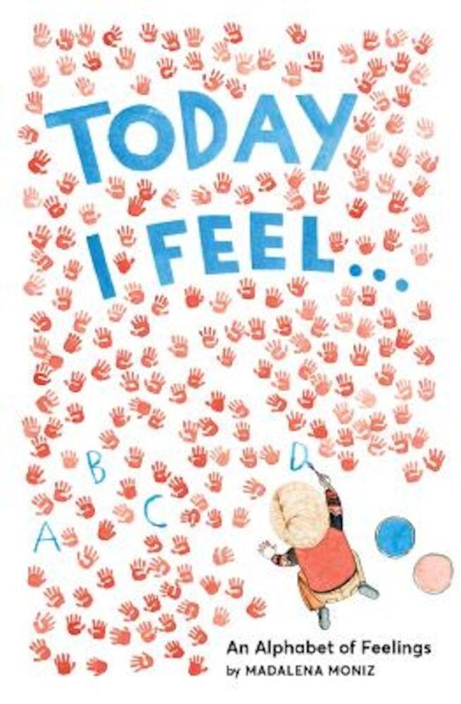 Today I Feel . . .: An Alphabet of Feelings, Hardcover