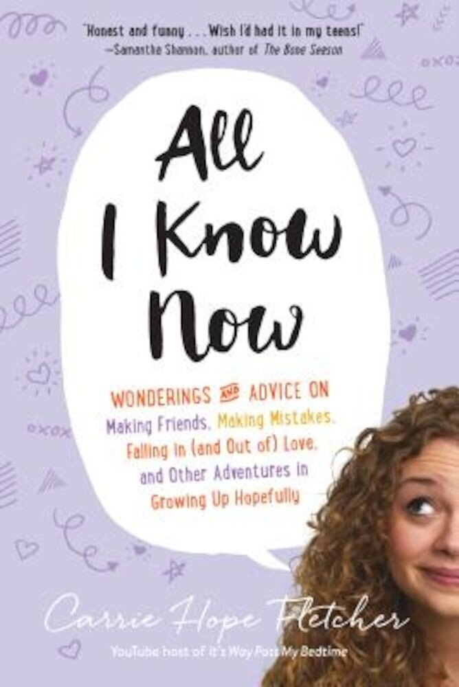 All I Know Now: Wonderings and Advice on Making Friends, Making Mistakes, Falling in (and Out Of) Love, and Other Adventures in Growin, Paperback