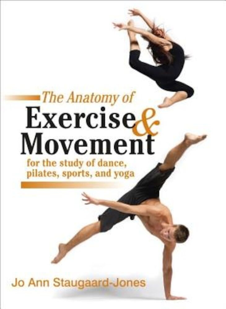 The Anatomy of Exercise and Movement for the Study of Dance, Pilates, Sports, and Yoga, Paperback