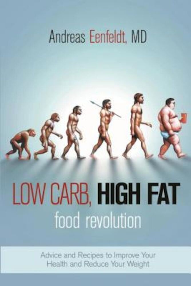 Low Carb, High Fat Food Revolution: Advice and Recipes to Improve Your Health and Reduce Your Weight, Paperback