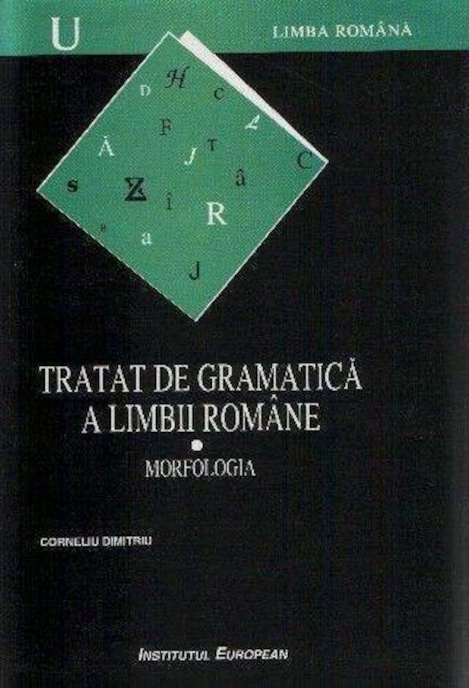 Tratat de gramatica a limbii romane. Morfologia ,Vol 1