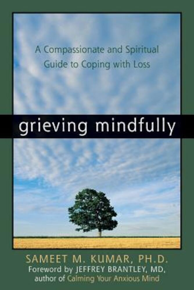 Grieving Mindfully: A Compassionate and Spiritual Guide to Coping with Loss, Paperback