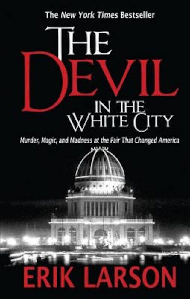 The Devil in the White City: Murder, Magic, and Madness at the Fair That Changed America, Paperback