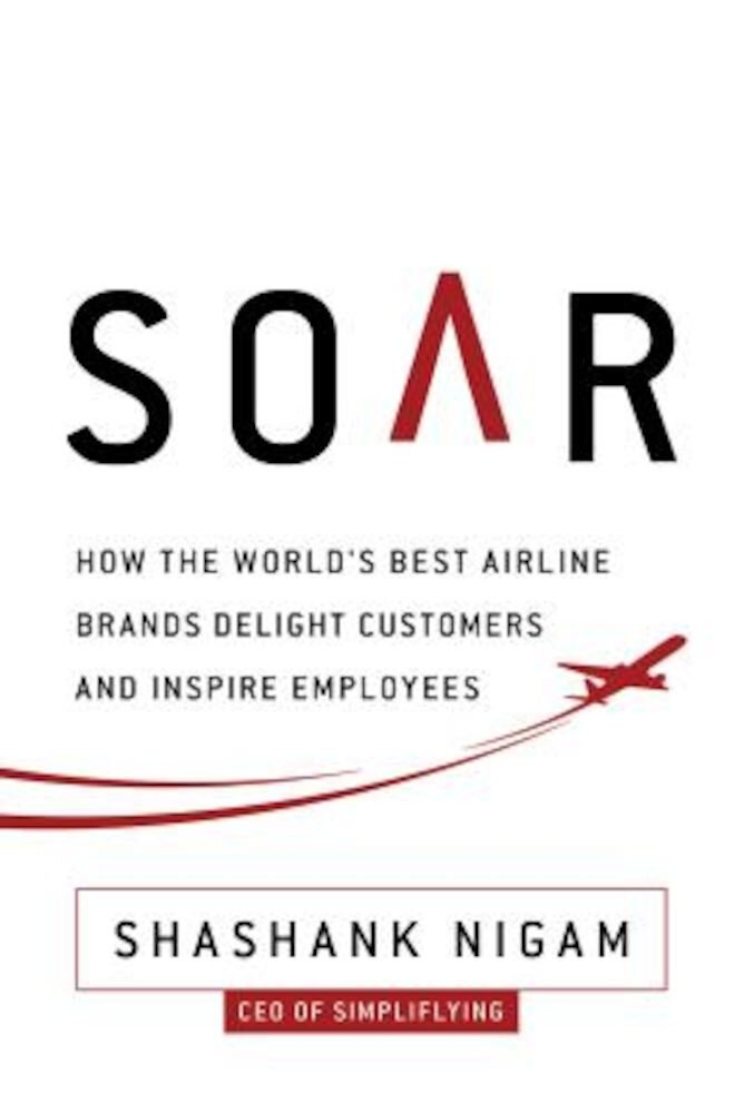 Soar: How the Best Airline Brands Delight Customers and Inspire Employees, Hardcover