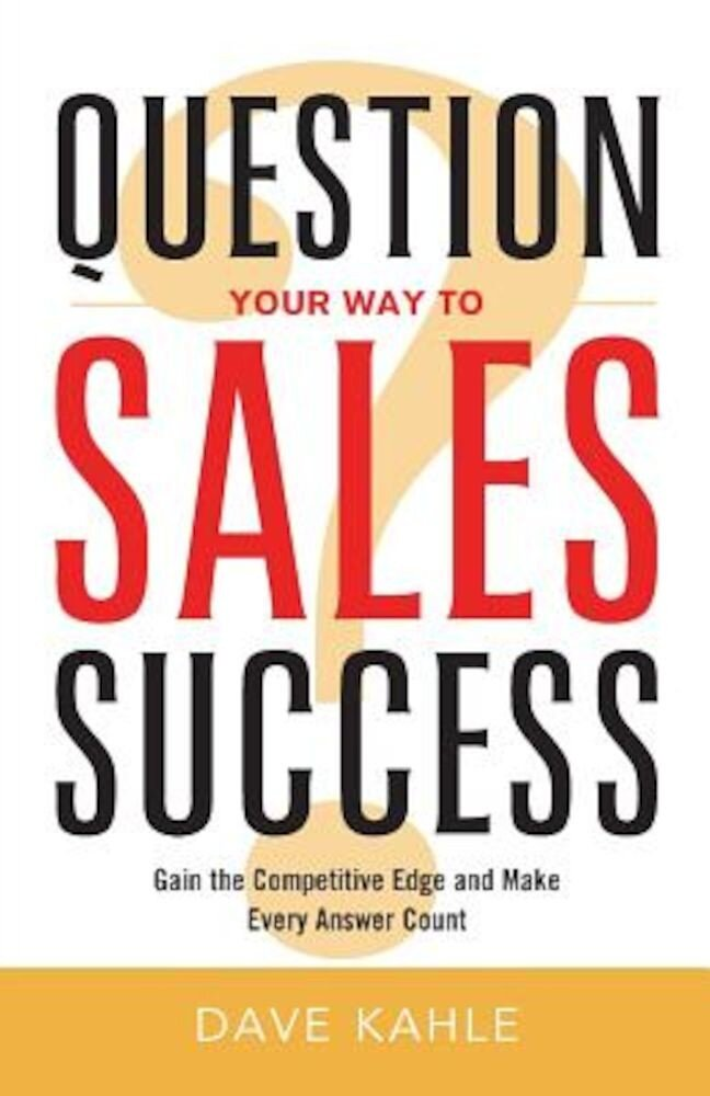 Question Your Way to Sales Success: Gain the Competitive Edge and Make Every Answer Count, Paperback