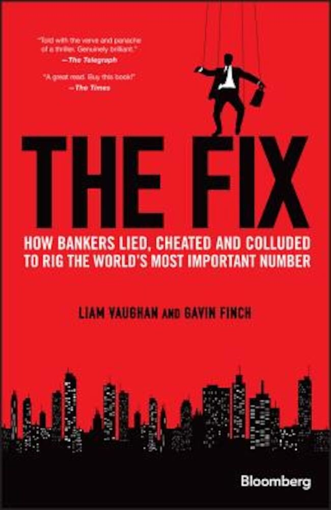 The Fix: How Bankers Lied, Cheated and Colluded to Rig the World's Most Important Number, Hardcover