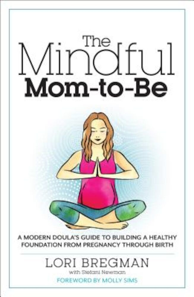 The Mindful Mom-To-Be: A Modern Doula's Guide to Building a Healthy Foundation from Pregnancy Through Birth, Paperback