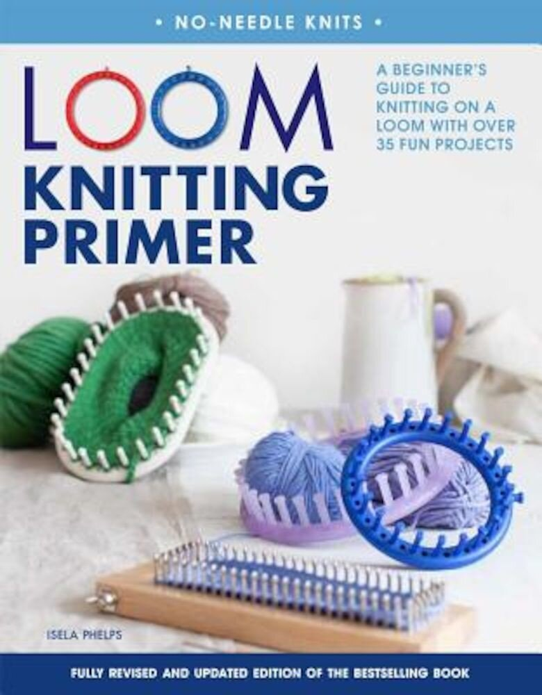Loom Knitting Primer: A Beginner's Guide to Knitting on a Loom with Over 35 Fun Projects, Paperback