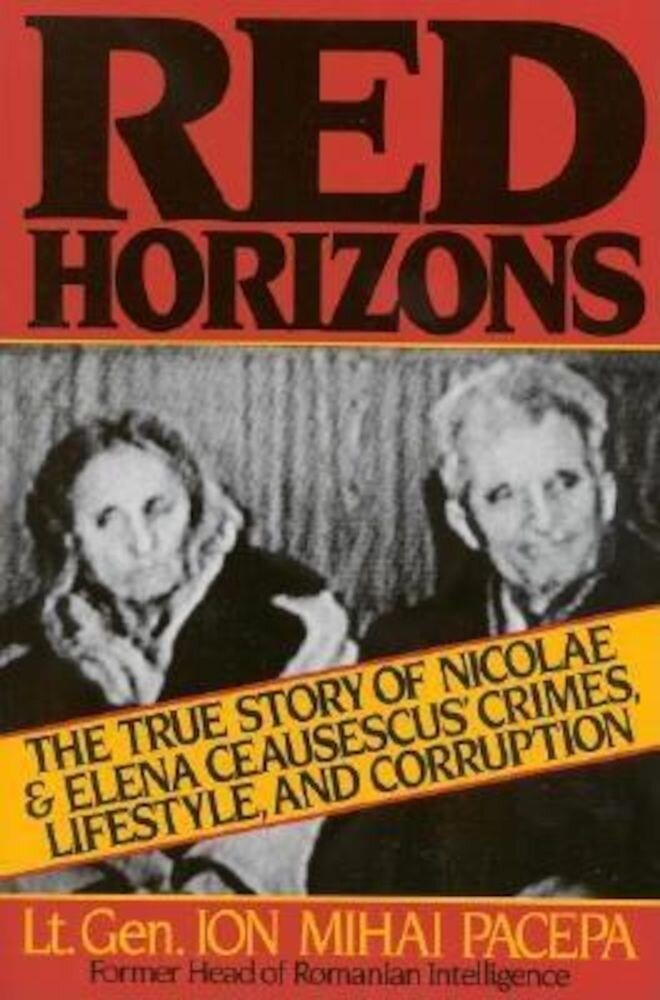 Red Horizons: The True Story of Nicolae and Elena Ceausescus' Crimes, Lifestyle, and Corruption, Paperback