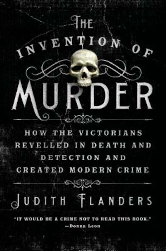 The Invention of Murder: How the Victorians Revelled in Death and Detection and Created Modern Crime, Paperback
