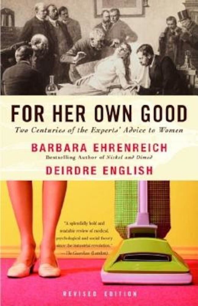 For Her Own Good: Two Centuries of the Experts Advice to Women, Paperback