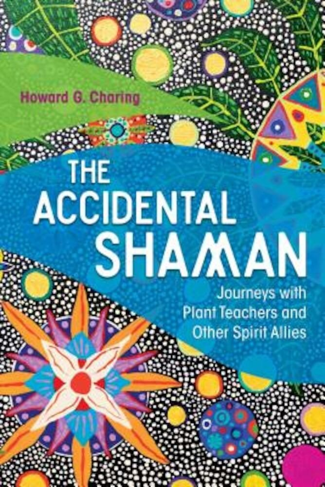 The Accidental Shaman: Journeys with Plant Teachers and Other Spirit Allies, Paperback