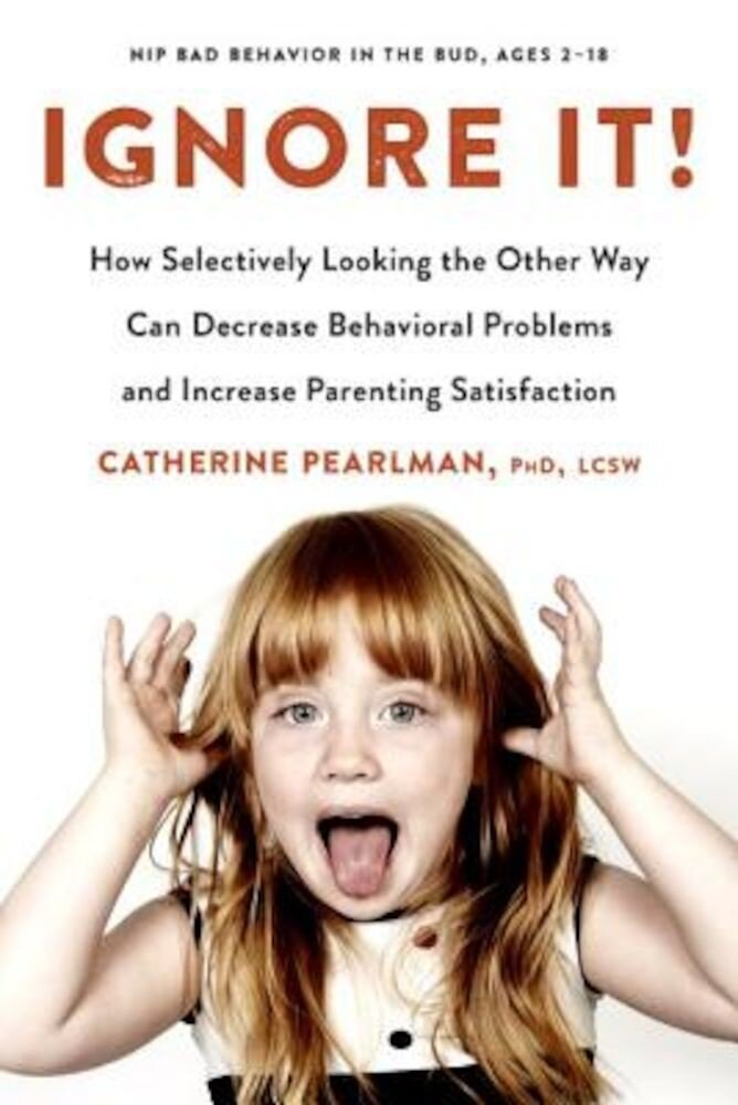 Ignore It!: How Selectively Looking the Other Way Can Decrease Behavioral Problems and Increase Parenting Satisfaction, Paperback