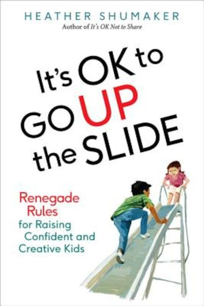 It's Ok to Go Up the Slide: Renegade Rules for Raising Confident and Creative Kids, Paperback