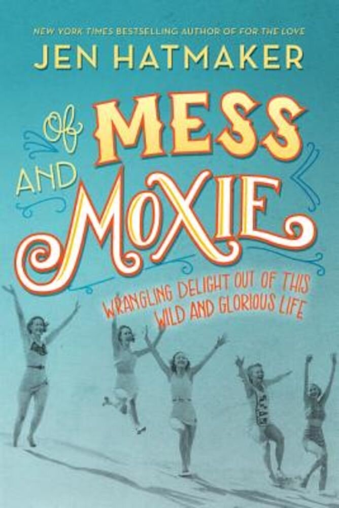 Of Mess and Moxie: Wrangling Delight Out of This Wild and Glorious Life, Hardcover