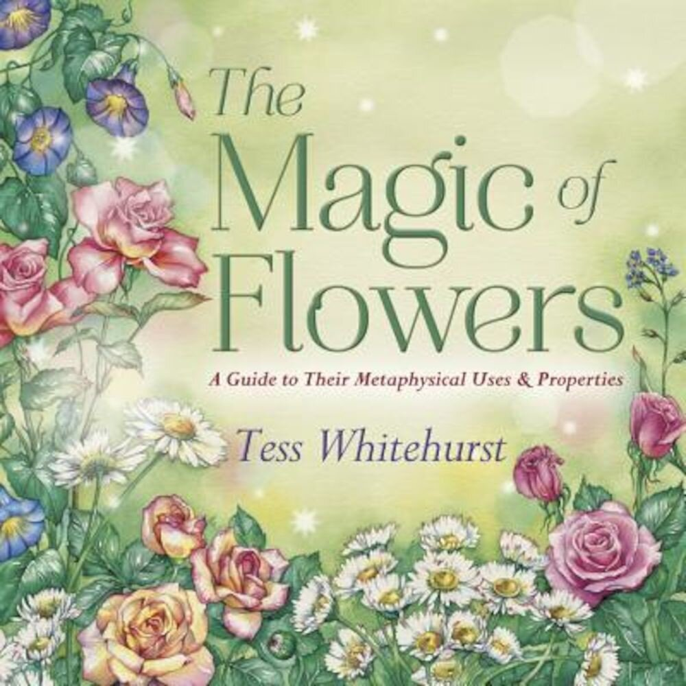 The Magic of Flowers: A Guide to Their Metaphysical Uses & Properties, Paperback