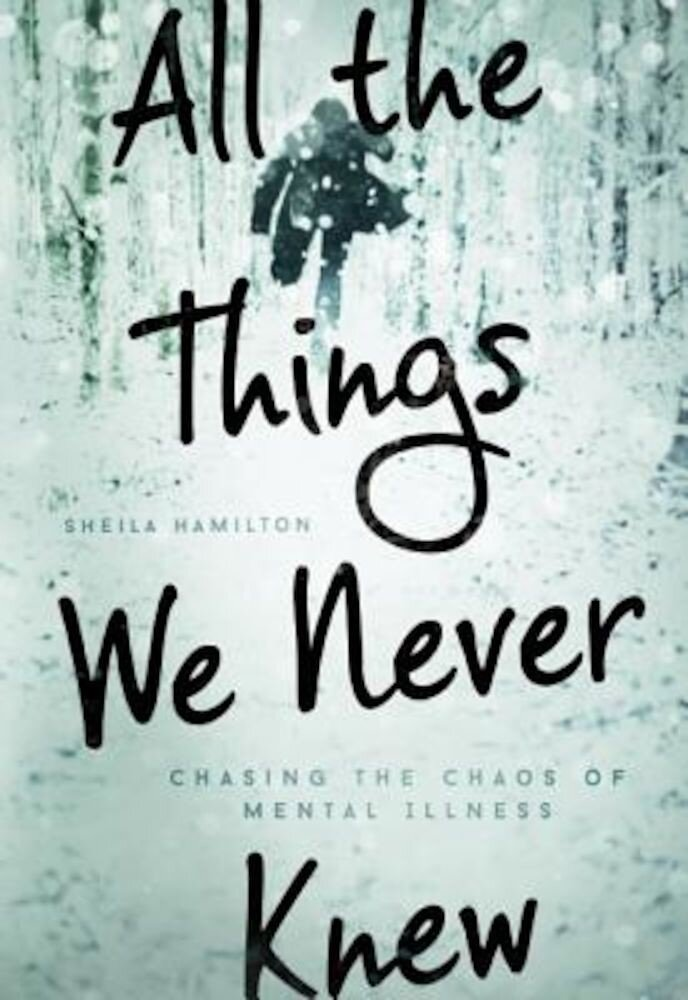 All the Things We Never Knew: Chasing the Chaos of Mental Illness, Hardcover