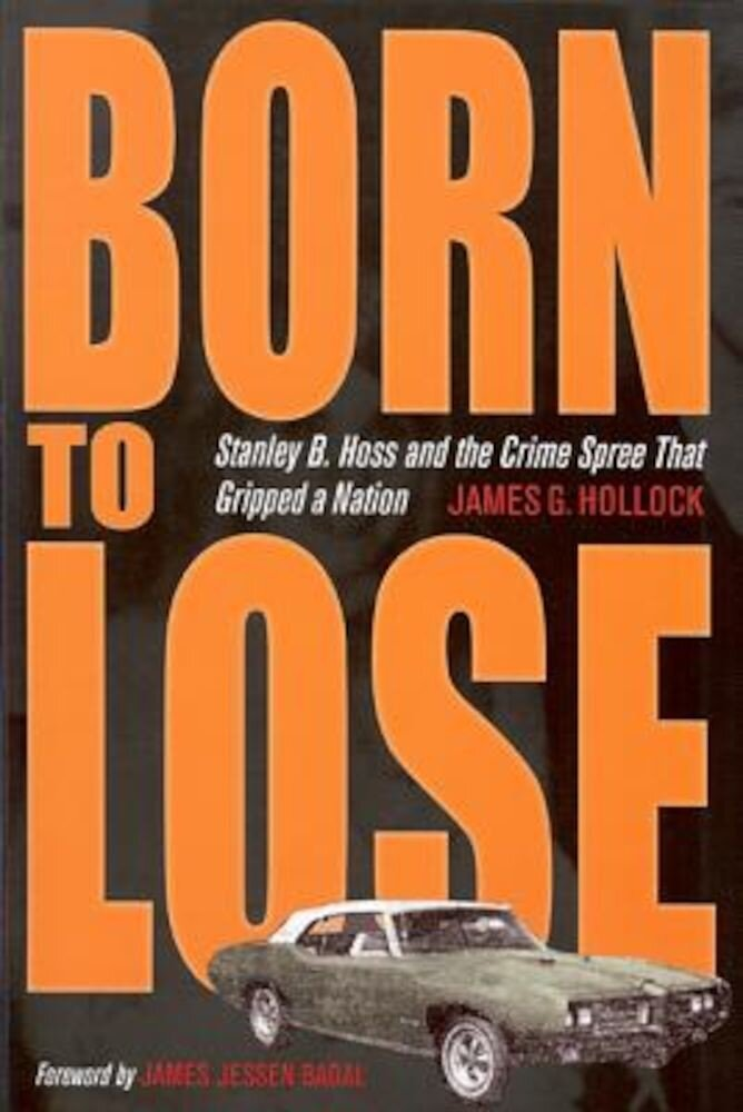 Born to Lose: Stanley B. Hoss and the Crime Spree That Gripped a Nation, Paperback