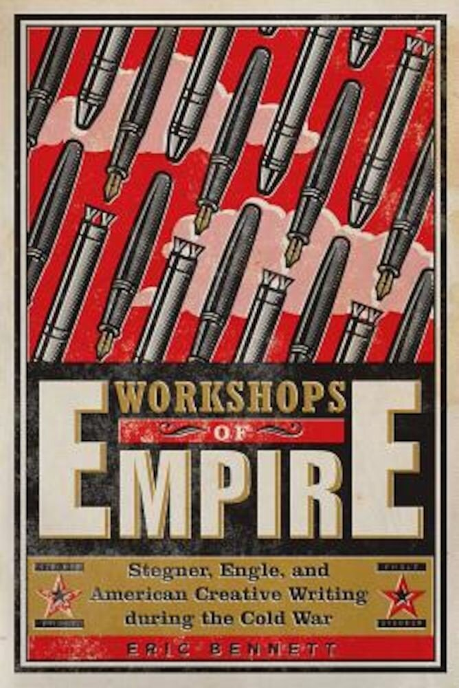 Workshops of Empire: Stegner, Engle, and American Creative Writing During the Cold War, Paperback