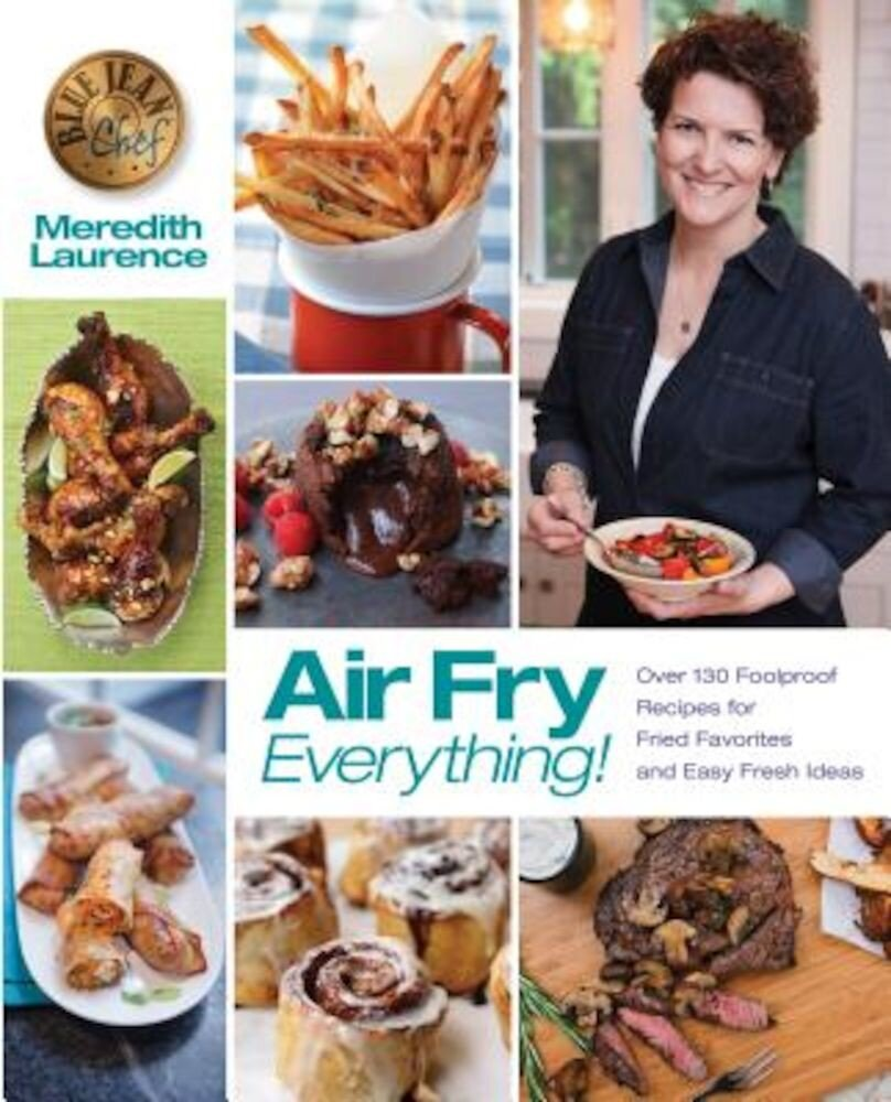 Air Fry Everything: Foolproof Recipes for Fried Favorites and Easy Fresh Ideas by Blue Jean Chef, Meredith Laurence, Paperback