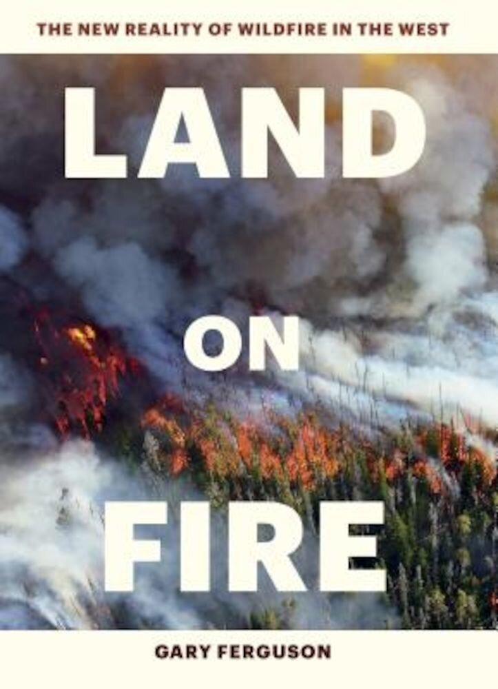 Land on Fire: The New Reality of Wildfire in the West, Hardcover