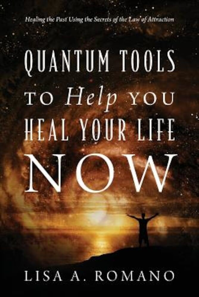 Quantum Tools to Help You Heal Your Life Now: Healing the Past Using the Secrets of the Law of Attraction, Paperback