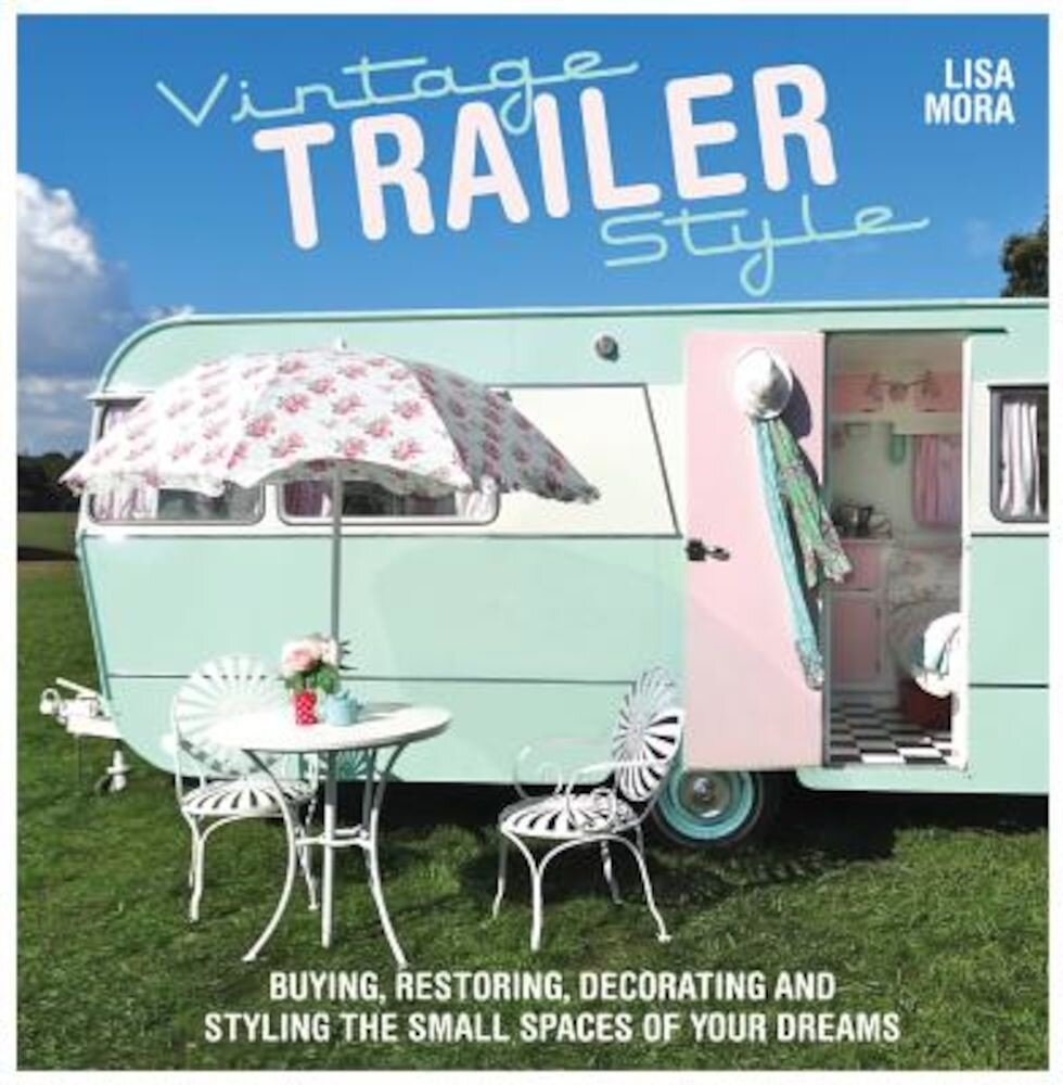 Vintage Trailer Style: Buying, Restoring, Decorating & Styling the Small Place of Your Dreams, Paperback