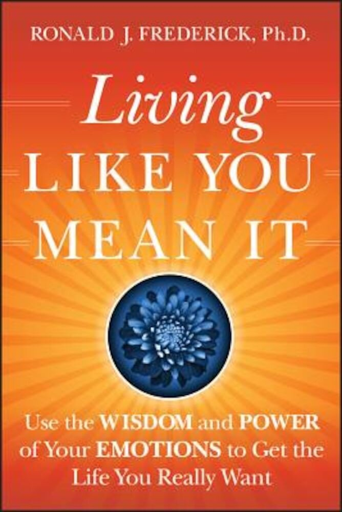 Living Like You Mean It: Use the Wisdom and Power of Your Emotions to Get the Life You Really Want, Hardcover
