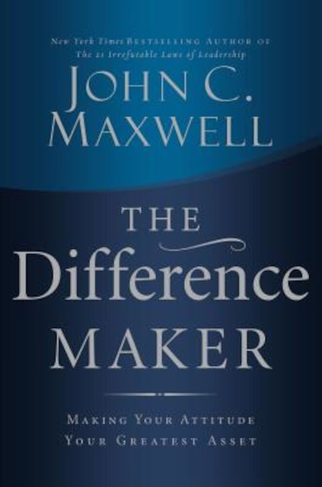 The Difference Maker: Making Your Attitude Your Greatest Asset, Hardcover