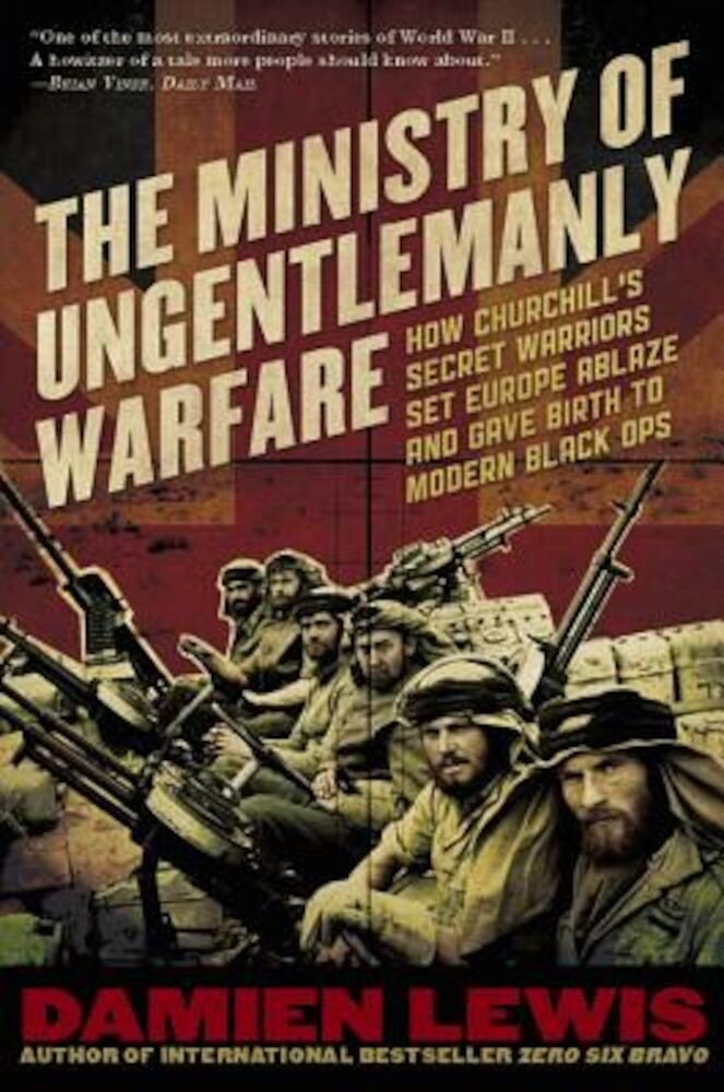 Ministry of Ungentlemanly Warfare: How Churchill's Secret Warriors Set Europe Ablaze and Gave Birth to Modern Black Ops, Paperback