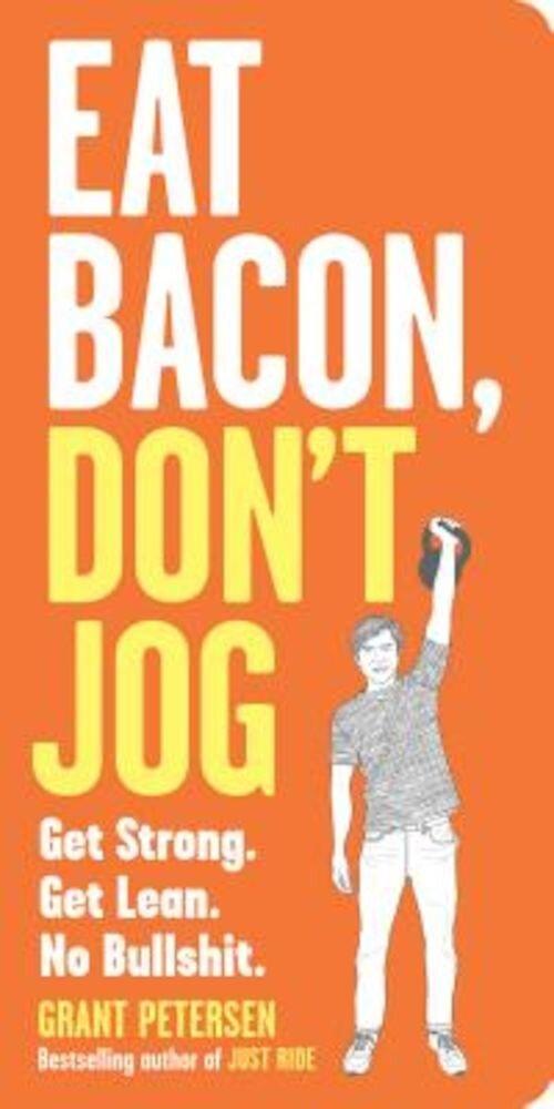 Eat Bacon, Don't Jog: Get Strong. Get Lean. No Bullshit., Paperback