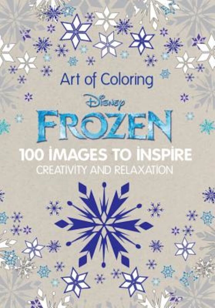 Art of Coloring Disney Frozen: 100 Images to Inspire Creativity and Relaxation, Hardcover