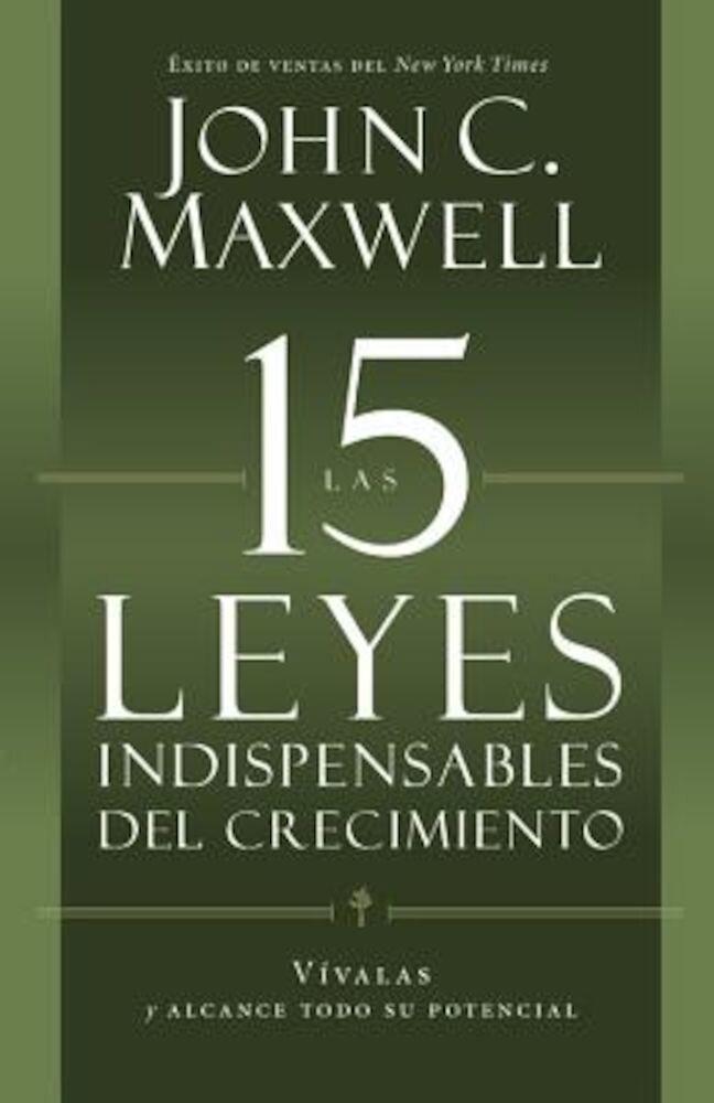 Las 15 Leyes Indispensables del Crecimiento: Vivalas y Alcance Todo su Potencial = The 15 Invaluable Laws of Growth, Paperback
