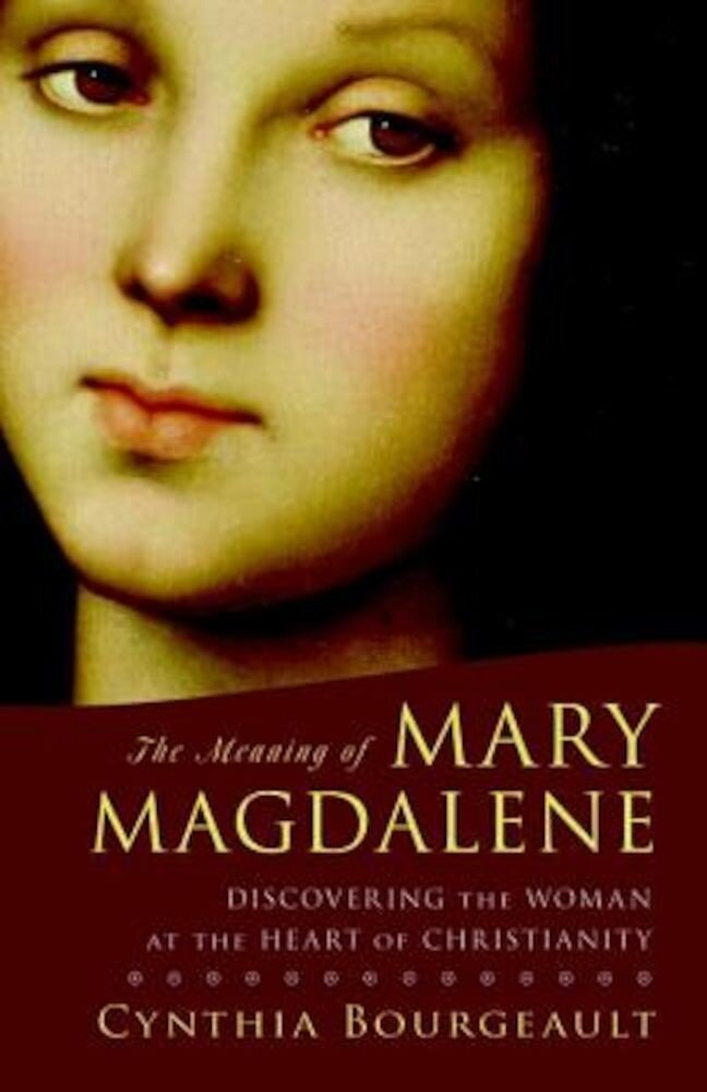 The Meaning of Mary Magdalene: Discovering the Woman at the Heart of Christianity, Paperback