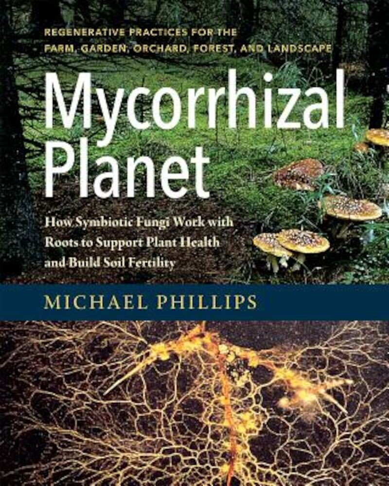 Mycorrhizal Planet: How Symbiotic Fungi Work with Roots to Support Plant Health and Build Soil Fertility, Hardcover