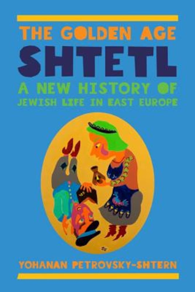 The Golden Age Shtetl: A New History of Jewish Life in East Europe, Hardcover