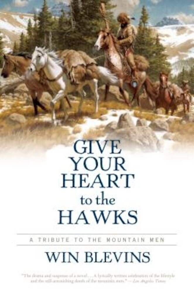 Give Your Heart to the Hawks: A Tribute to the Mountain Men, Paperback