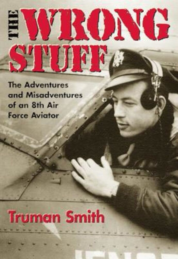 The Wrong Stuff: The Adventures and Misadventures of an 8th Air Force Aviator, Paperback