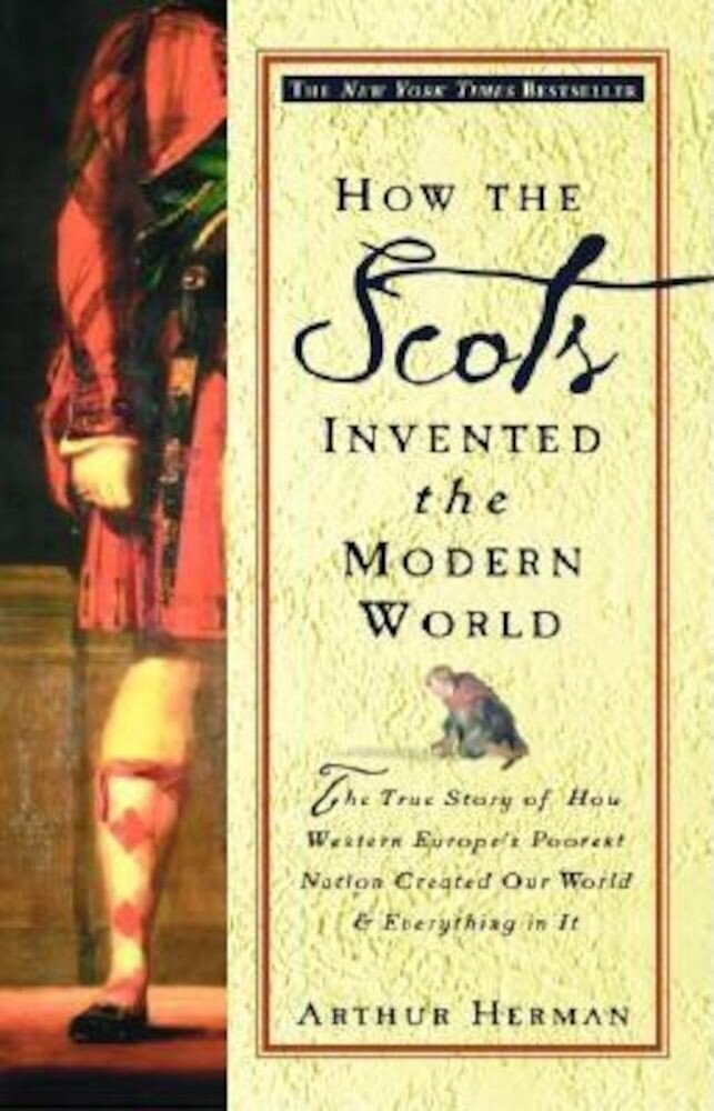 How the Scots Invented the Modern World: The True Story of How Western Europe's Poorest Nation Created Our World and Everything in It, Paperback