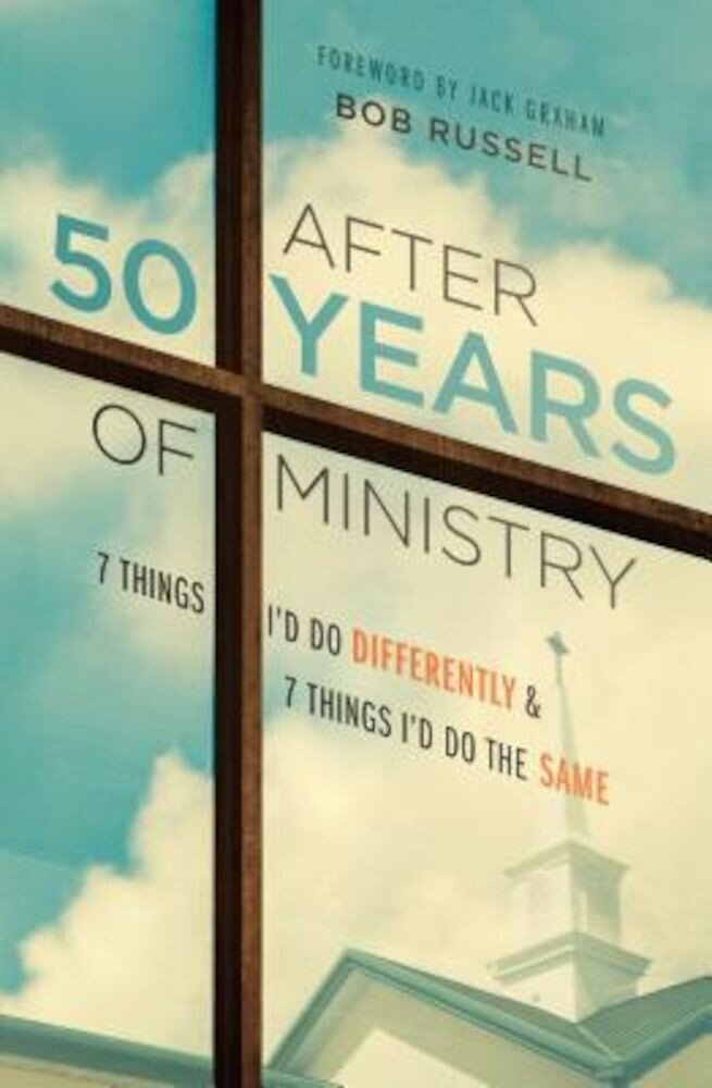 After 50 Years of Ministry: 7 Things I'd Do Differently and 7 Things I'd Do the Same, Hardcover